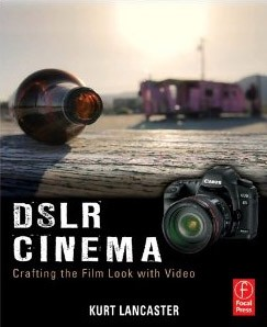 DSLR Cinema: Crafting the Film Look with Video - Kurt Lancaster